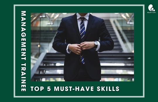 TOP 5 MUST-HAVE SKILLS CHO QUẢN TRỊ VIÊN TẬP SỰ TƯƠNG LAI (MANAGEMENT TRAINEE)