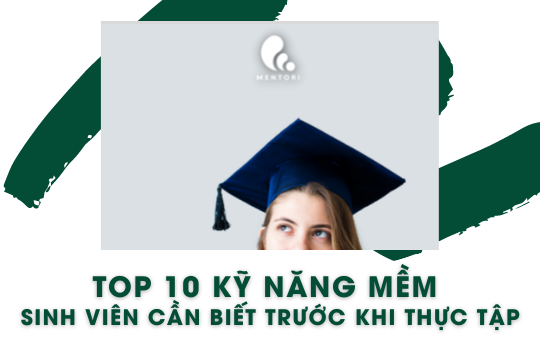 TOP 10 KỸ NĂNG MỀM SINH VIÊN CẦN BIẾT KHI ĐI THỰC TẬP